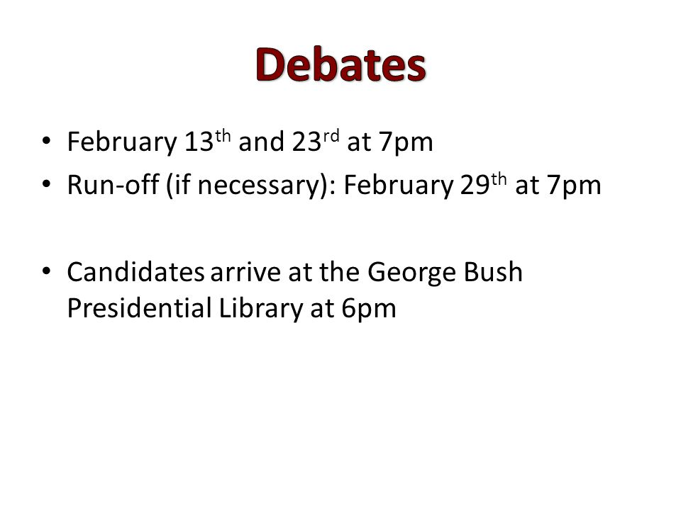 February 13 th and 23 rd at 7pm Run-off (if necessary): February 29 th at 7pm Candidates arrive at the George Bush Presidential Library at 6pm