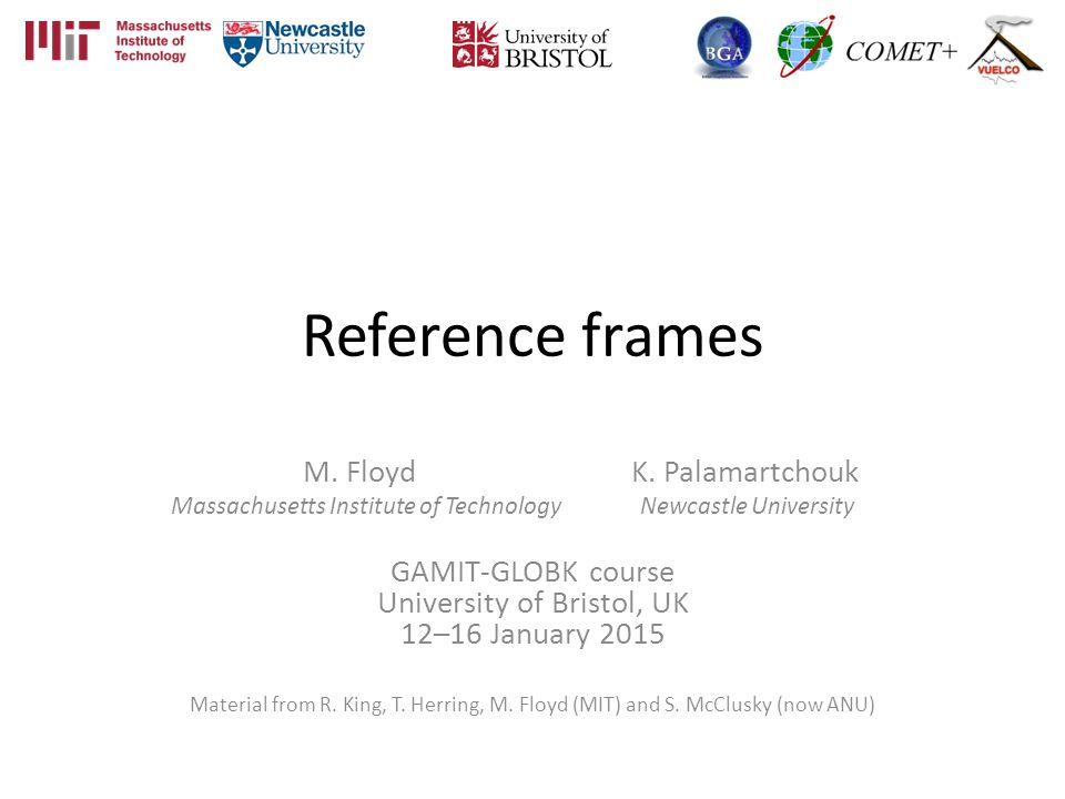 Reference frames M. Floyd K. Palamartchouk Massachusetts Institute of Technology Newcastle University GAMIT-GLOBK course University of Bristol, UK 12–