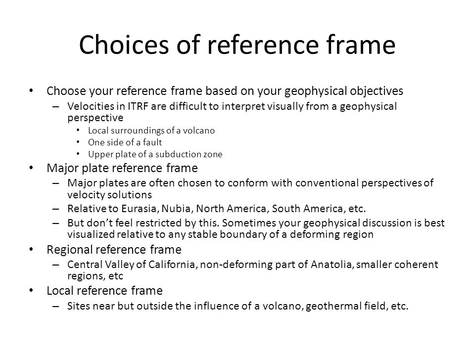 Choices of reference frame Choose your reference frame based on your geophysical objectives – Velocities in ITRF are difficult to interpret visually f