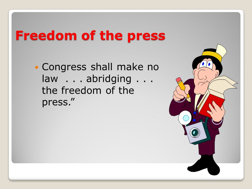 Freedom of the press Congress shall make no law... abridging... the freedom of the press.