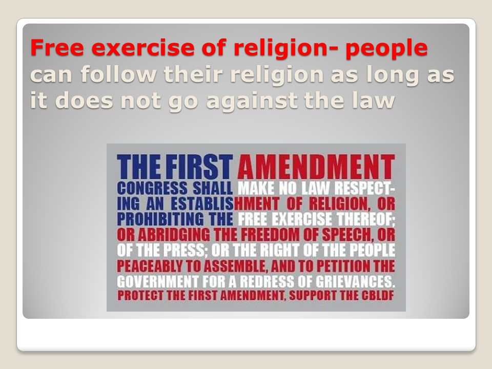 Free exercise of religion- people can follow their religion as long as it does not go against the law