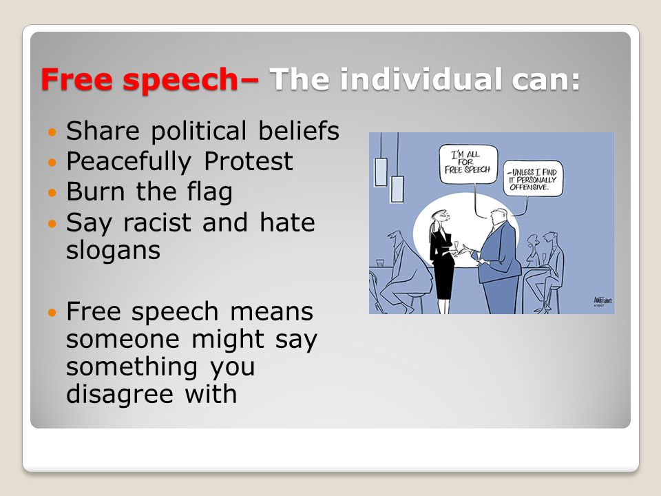 Free speech– The individual can: Share political beliefs Peacefully Protest Burn the flag Say racist and hate slogans Free speech means someone might say something you disagree with