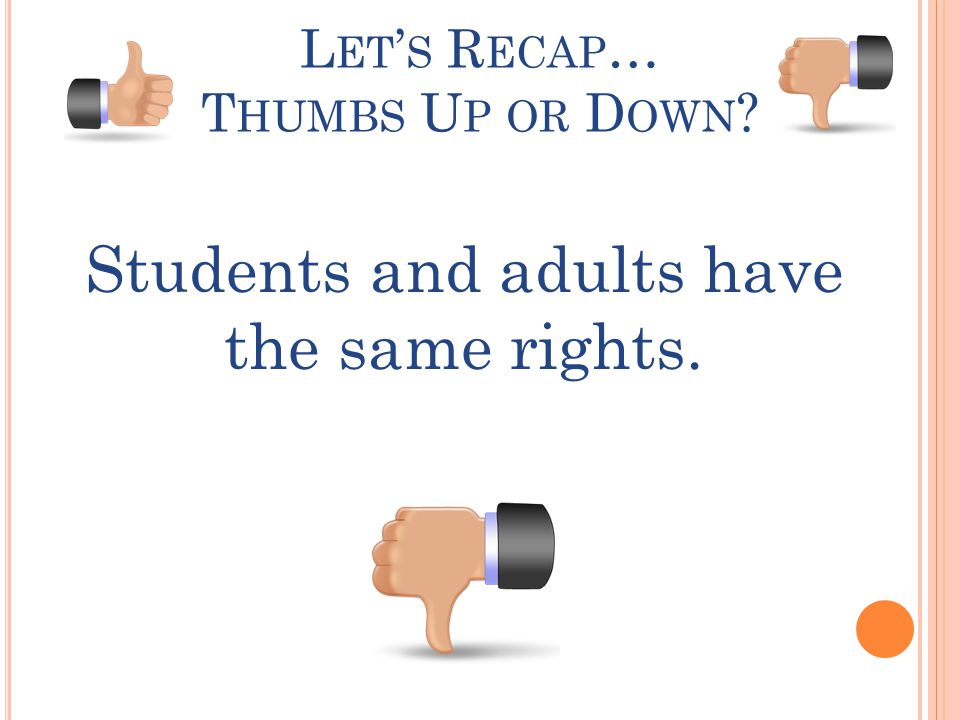 L ET ' S R ECAP … T HUMBS U P OR D OWN ? Students and adults have the same rights.