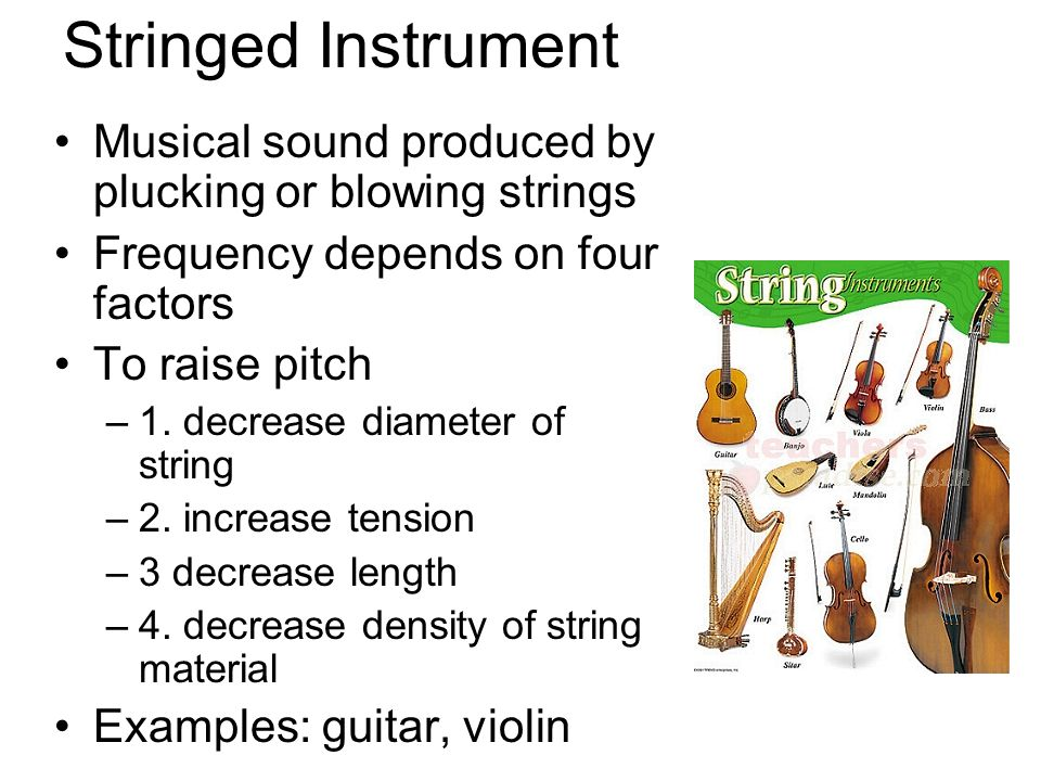 Stringed Instrument Musical sound produced by plucking or blowing strings Frequency depends on four factors To raise pitch –1. decrease diameter of st