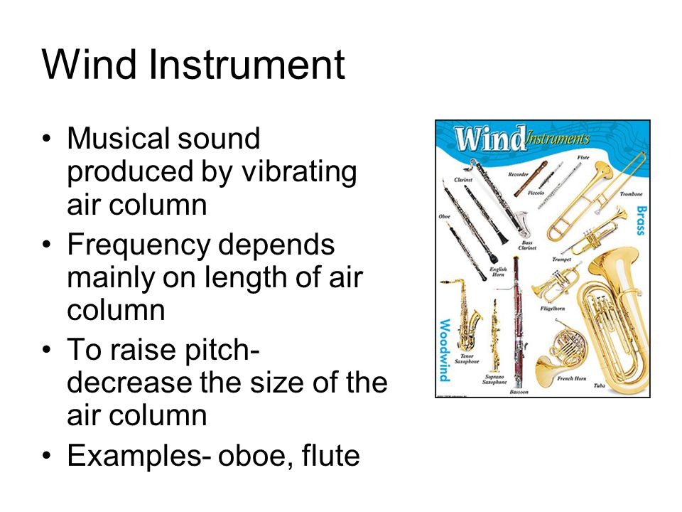 Wind Instrument Musical sound produced by vibrating air column Frequency depends mainly on length of air column To raise pitch- decrease the size of t