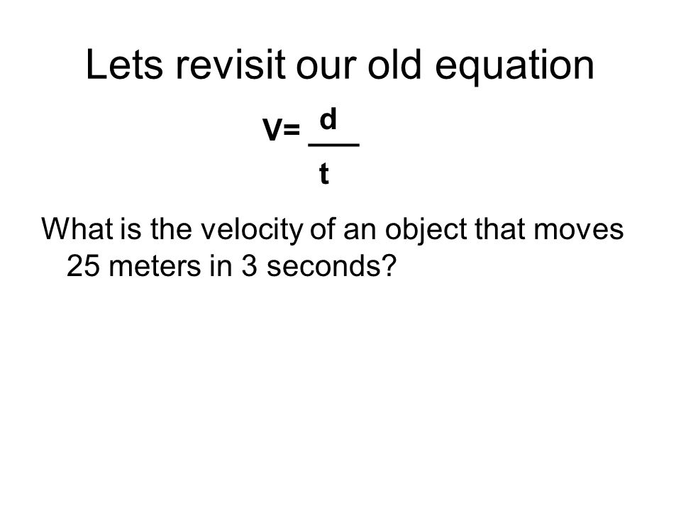 Lets revisit our old equation What is the velocity of an object that moves 25 meters in 3 seconds? V= ___ dtdt