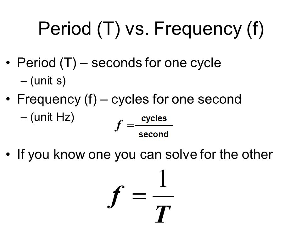 Period (T) vs. Frequency (f) Period (T) – seconds for one cycle –(unit s) Frequency (f) – cycles for one second –(unit Hz) If you know one you can sol