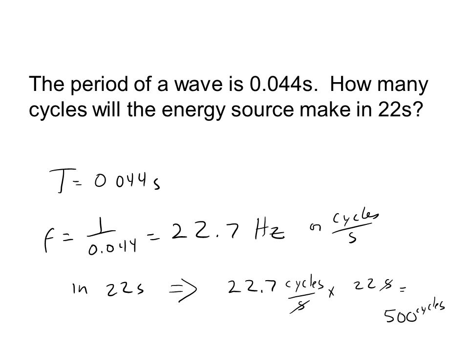 The period of a wave is 0.044s. How many cycles will the energy source make in 22s?