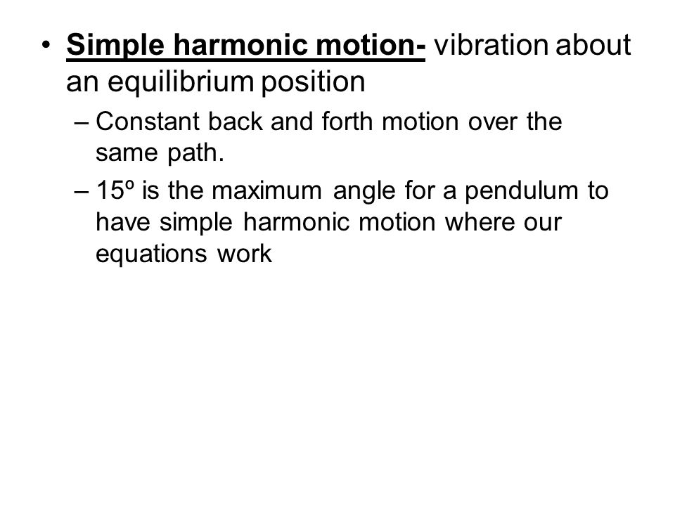 Simple harmonic motion- vibration about an equilibrium position –Constant back and forth motion over the same path. –15º is the maximum angle for a pe