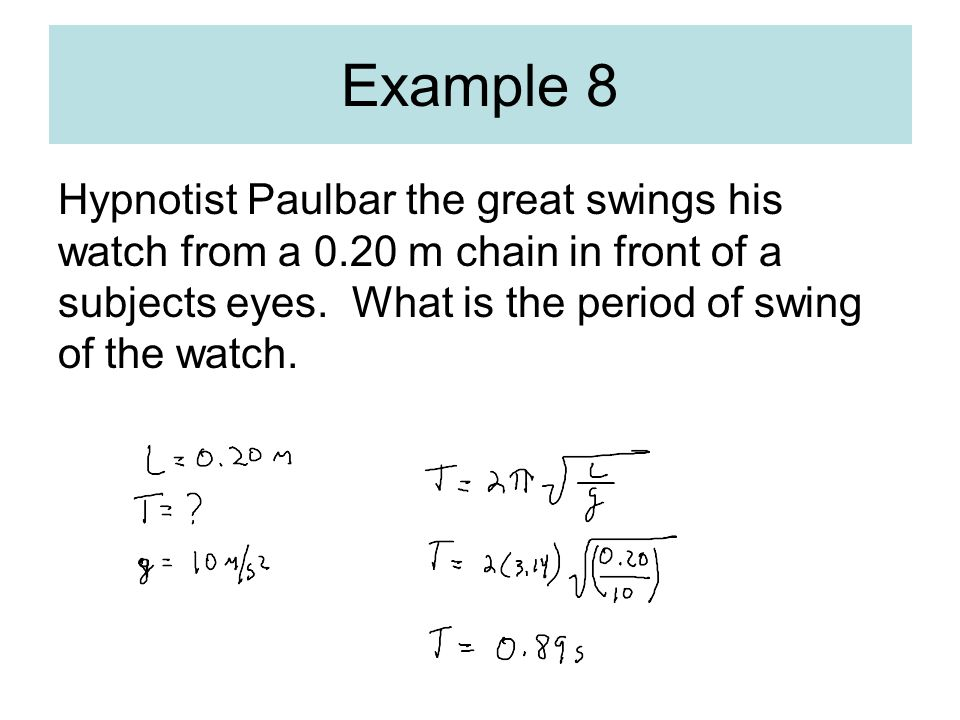 Hypnotist Paulbar the great swings his watch from a 0.20 m chain in front of a subjects eyes. What is the period of swing of the watch. Example 8