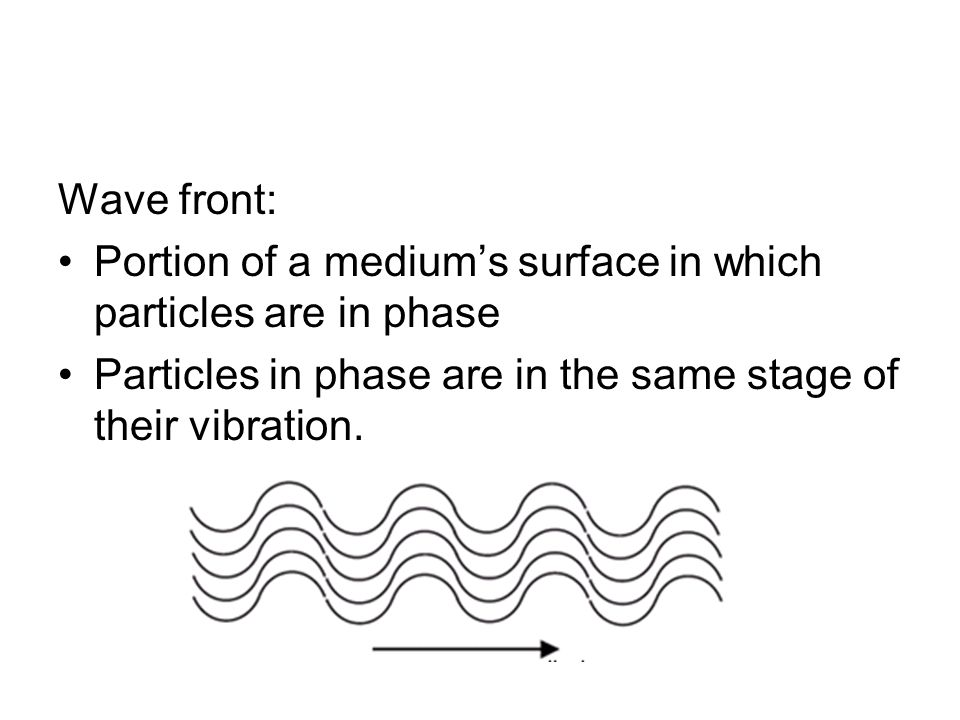 Wave front: Portion of a medium's surface in which particles are in phase Particles in phase are in the same stage of their vibration.