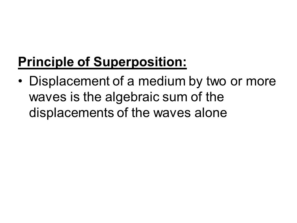 Principle of Superposition: Displacement of a medium by two or more waves is the algebraic sum of the displacements of the waves alone