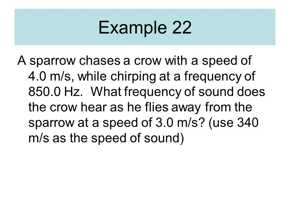Example 22 A sparrow chases a crow with a speed of 4.0 m/s, while chirping at a frequency of 850.0 Hz. What frequency of sound does the crow hear as h