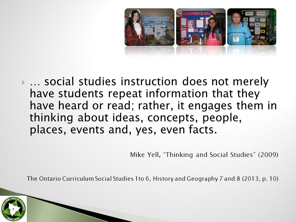  … social studies instruction does not merely have students repeat information that they have heard or read; rather, it engages them in thinking about ideas, concepts, people, places, events and, yes, even facts.