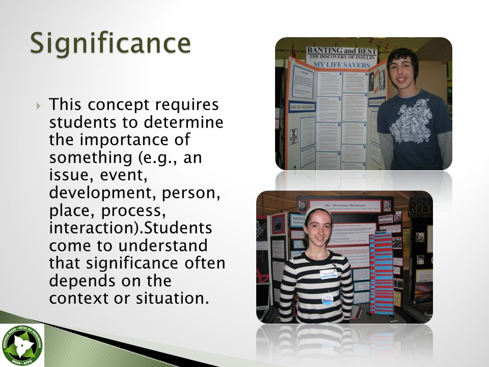  This concept requires students to determine the importance of something (e.g., an issue, event, development, person, place, process, interaction).Students come to understand that significance often depends on the context or situation.