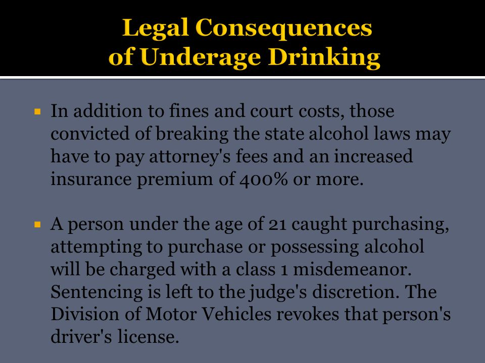  In addition to fines and court costs, those convicted of breaking the state alcohol laws may have to pay attorney s fees and an increased insurance premium of 400% or more.