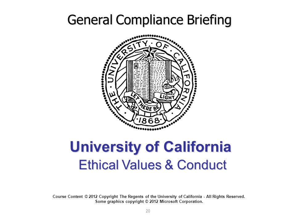 University of California Ethical Values & Conduct General Compliance Briefing Course Content © 2012 Copyright The Regents of the University of California - All Rights Reserved.