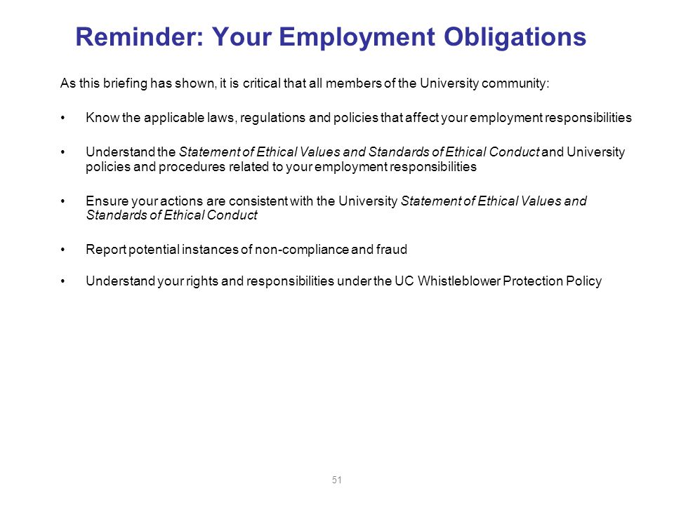 Reminder: Your Employment Obligations As this briefing has shown, it is critical that all members of the University community: Know the applicable laws, regulations and policies that affect your employment responsibilities Understand the Statement of Ethical Values and Standards of Ethical Conduct and University policies and procedures related to your employment responsibilities Ensure your actions are consistent with the University Statement of Ethical Values and Standards of Ethical Conduct Report potential instances of non-compliance and fraud Understand your rights and responsibilities under the UC Whistleblower Protection Policy 51