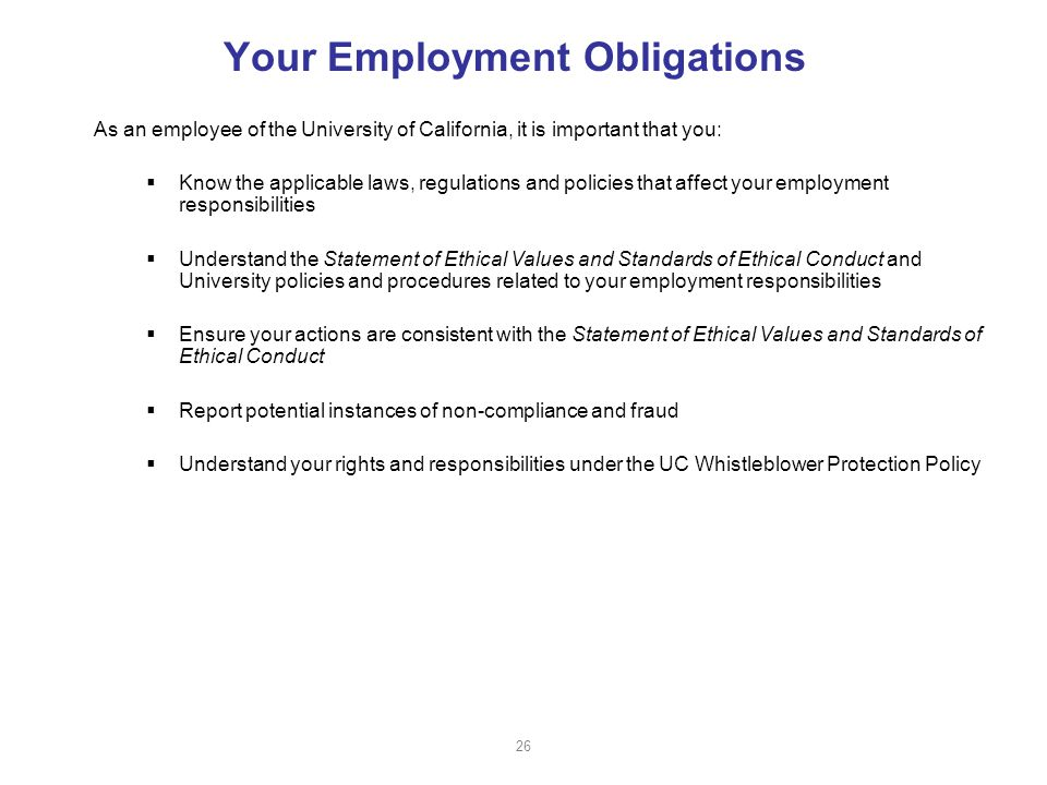 Your Employment Obligations As an employee of the University of California, it is important that you:  Know the applicable laws, regulations and policies that affect your employment responsibilities  Understand the Statement of Ethical Values and Standards of Ethical Conduct and University policies and procedures related to your employment responsibilities  Ensure your actions are consistent with the Statement of Ethical Values and Standards of Ethical Conduct  Report potential instances of non-compliance and fraud  Understand your rights and responsibilities under the UC Whistleblower Protection Policy 26