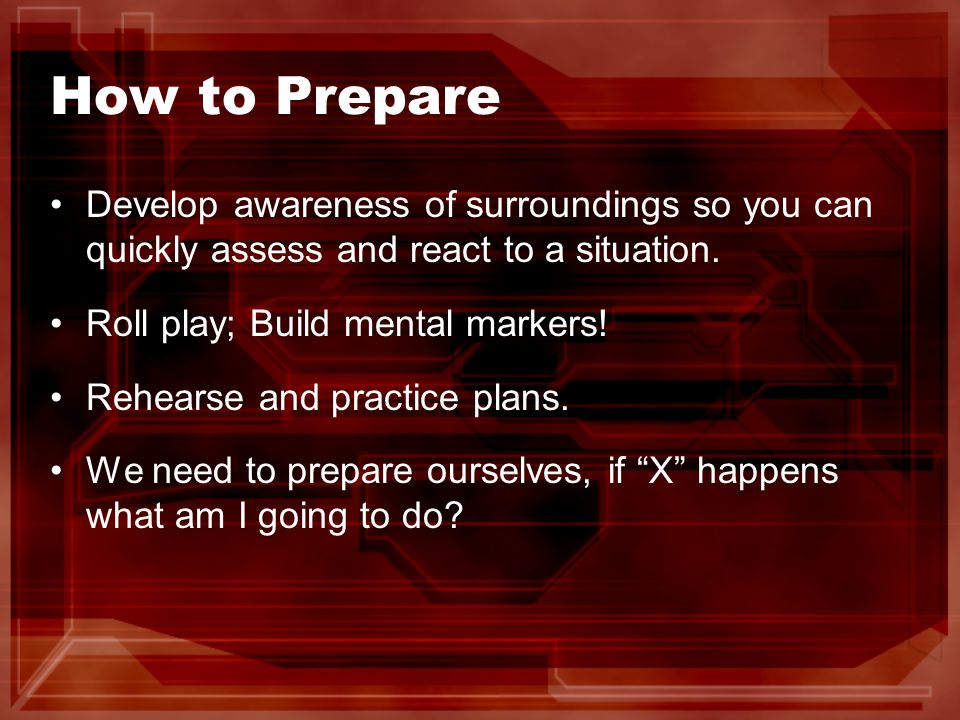 How to Prepare Develop awareness of surroundings so you can quickly assess and react to a situation.