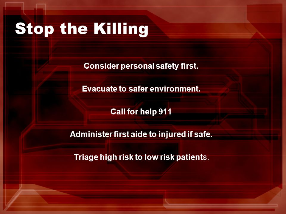 Stop the Killing Consider personal safety first. Evacuate to safer environment.