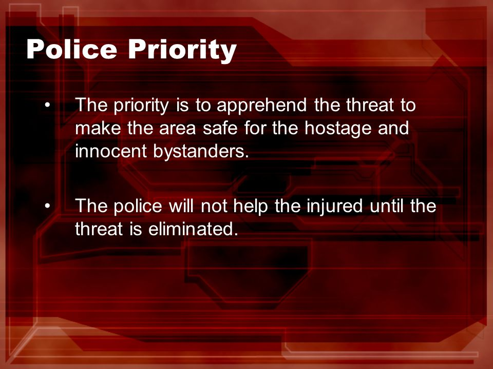 Police Priority The priority is to apprehend the threat to make the area safe for the hostage and innocent bystanders.