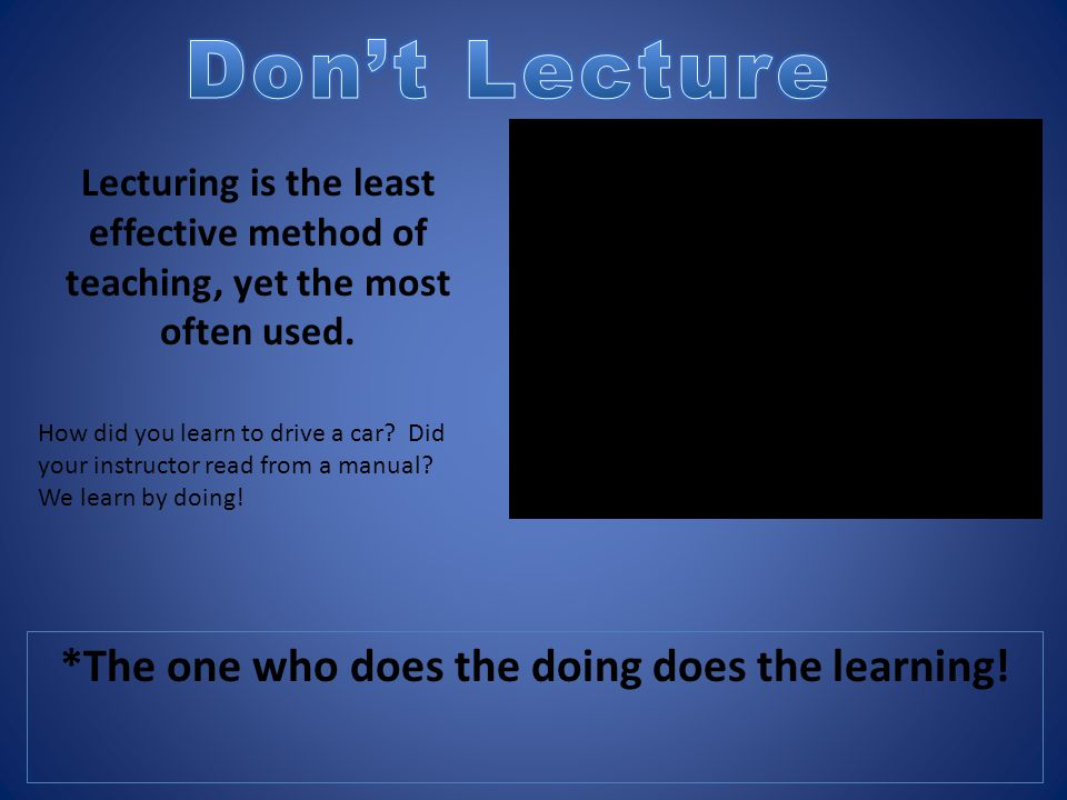 *The one who does the doing does the learning! Lecturing is the least effective method of teaching, yet the most often used. How did you learn to driv