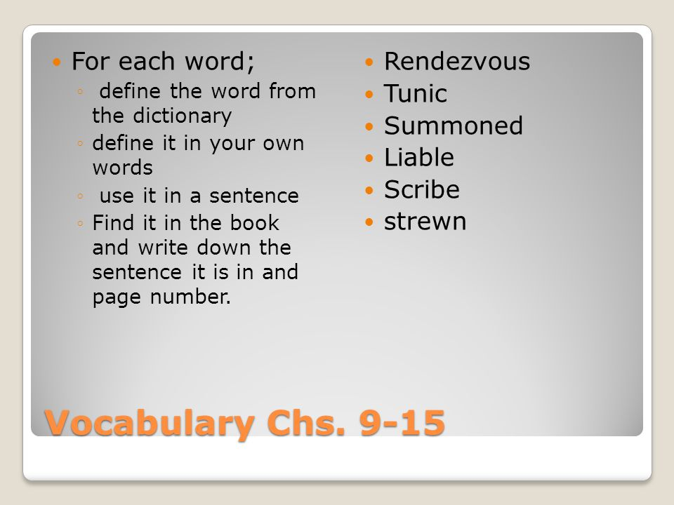 Vocabulary Chs. 9-15 For each word; ◦ define the word from the dictionary ◦define it in your own words ◦ use it in a sentence ◦Find it in the book and