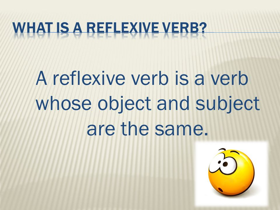 A reflexive verb is a verb whose object and subject are the same.