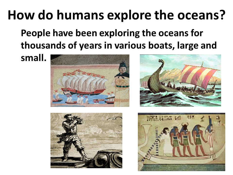 How do humans explore the oceans? People have been exploring the oceans for thousands of years in various boats, large and small.