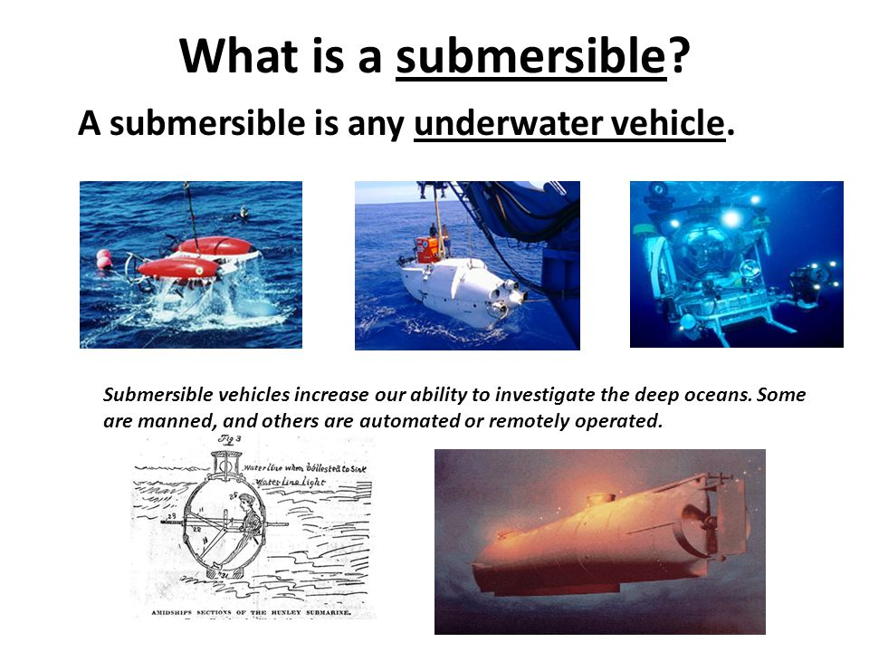 What is a submersible? A submersible is any underwater vehicle. Submersible vehicles increase our ability to investigate the deep oceans. Some are man