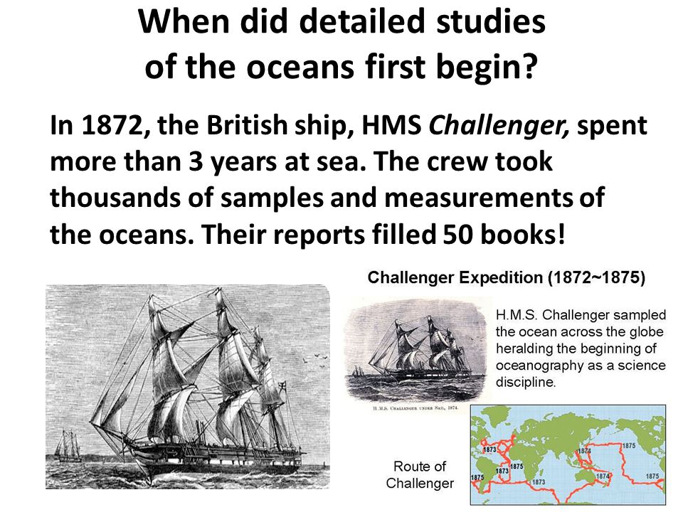 When did detailed studies of the oceans first begin? In 1872, the British ship, HMS Challenger, spent more than 3 years at sea. The crew took thousand
