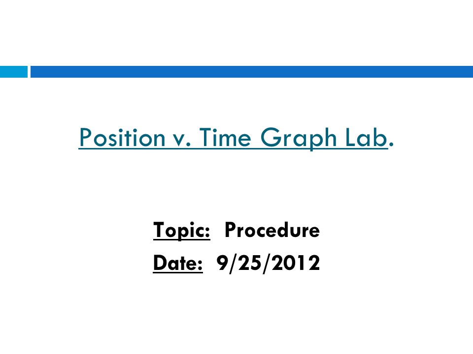 Position v. Time Graph Lab. Topic: Procedure Date: 9/25/2012