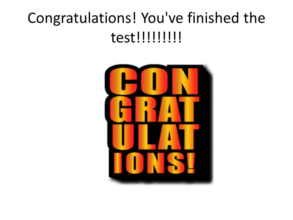 Congratulations! You've finished the test!!!!!!!!!