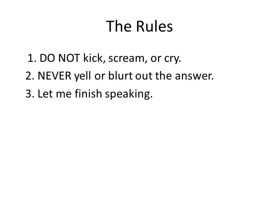 The Rules 1. DO NOT kick, scream, or cry. 2. NEVER yell or blurt out the answer. 3. Let me finish speaking.