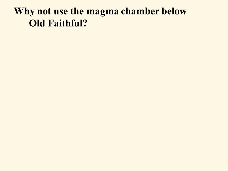 Why not use the magma chamber below Old Faithful