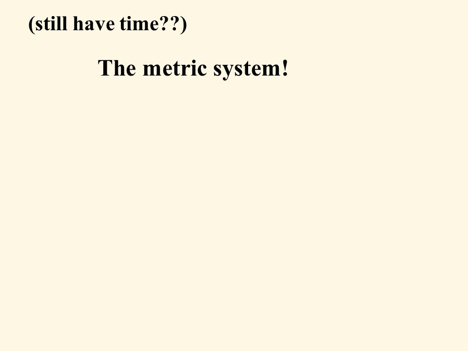 The metric system! (still have time )