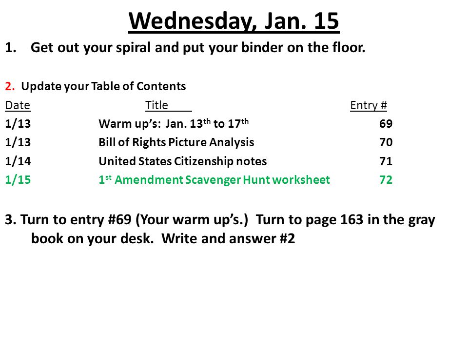 Wednesday, Jan. 15 1. Get out your spiral and put your binder on the floor. 2. Update your Table of Contents DateTitle Entry # 1/13Warm up's: Jan. 13