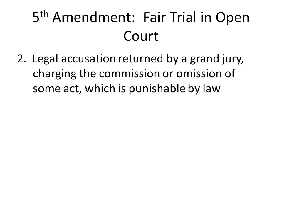 5 th Amendment: Fair Trial in Open Court 2. Legal accusation returned by a grand jury, charging the commission or omission of some act, which is punis