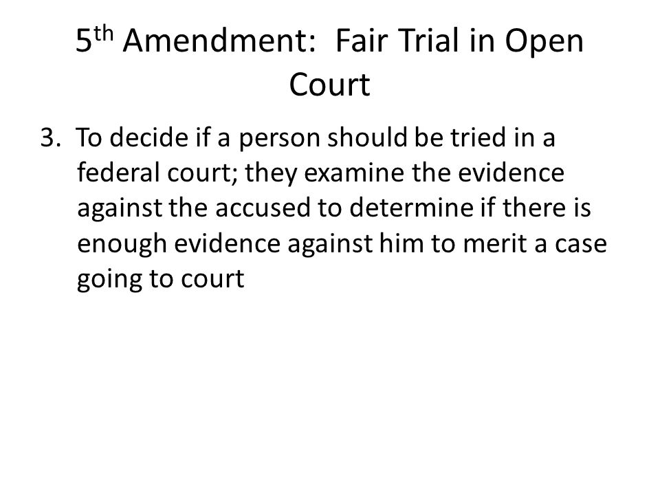 5 th Amendment: Fair Trial in Open Court 3. To decide if a person should be tried in a federal court; they examine the evidence against the accused to
