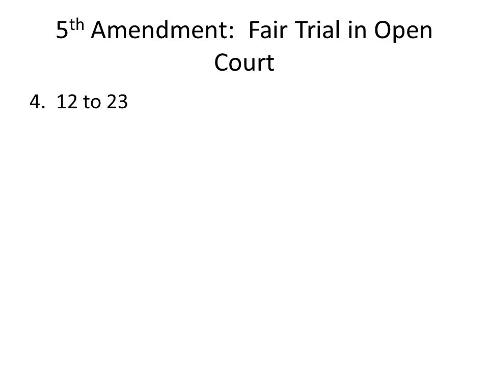 5 th Amendment: Fair Trial in Open Court 4. 12 to 23