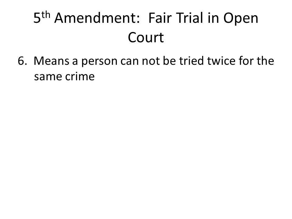 5 th Amendment: Fair Trial in Open Court 6. Means a person can not be tried twice for the same crime