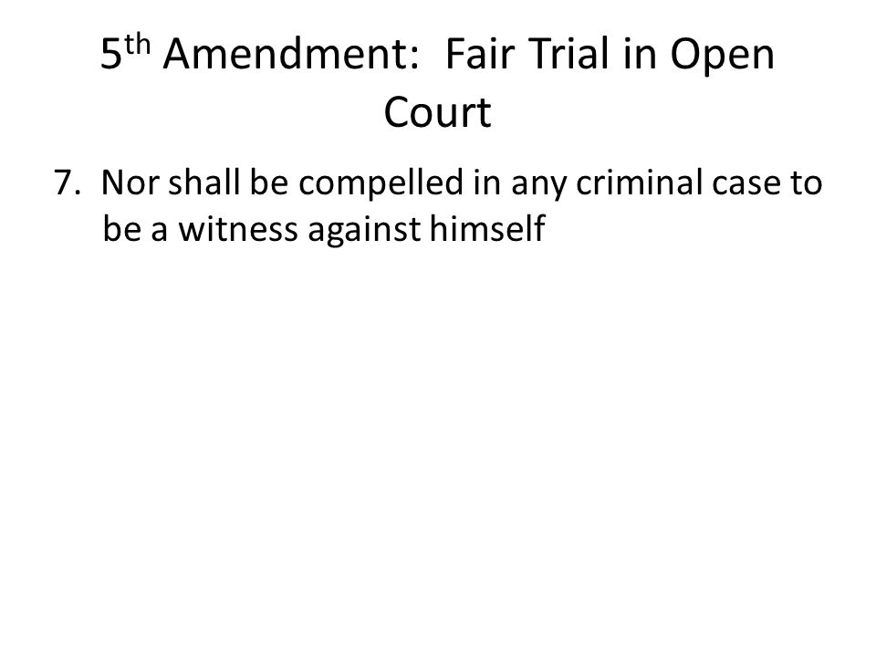 5 th Amendment: Fair Trial in Open Court 7. Nor shall be compelled in any criminal case to be a witness against himself