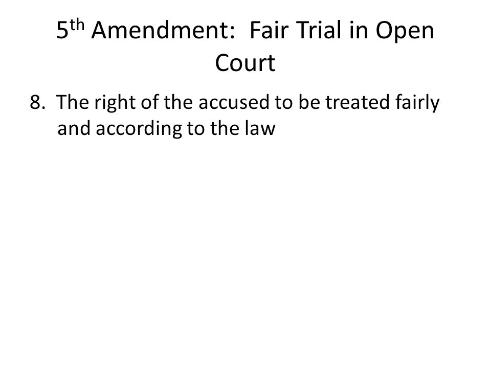 5 th Amendment: Fair Trial in Open Court 8. The right of the accused to be treated fairly and according to the law