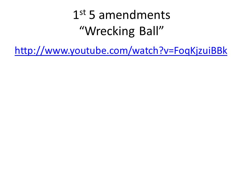 1 st 5 amendments Wrecking Ball http://www.youtube.com/watch v=FoqKjzuiBBk