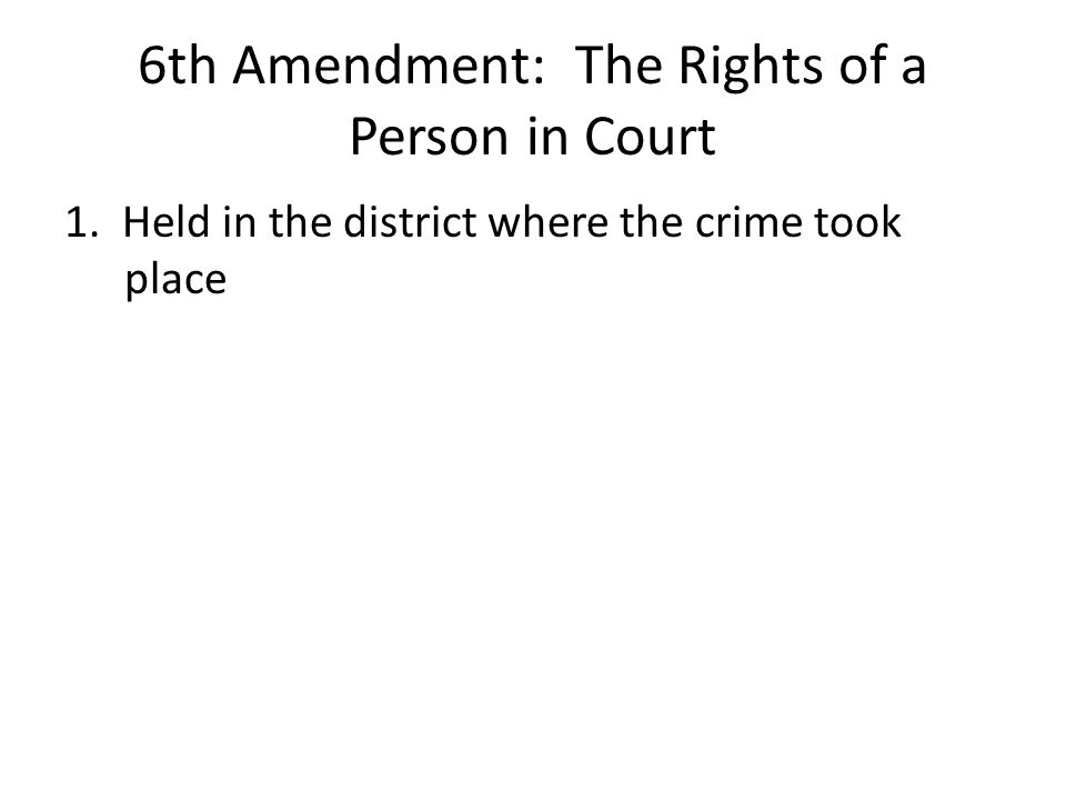 6th Amendment: The Rights of a Person in Court 1. Held in the district where the crime took place