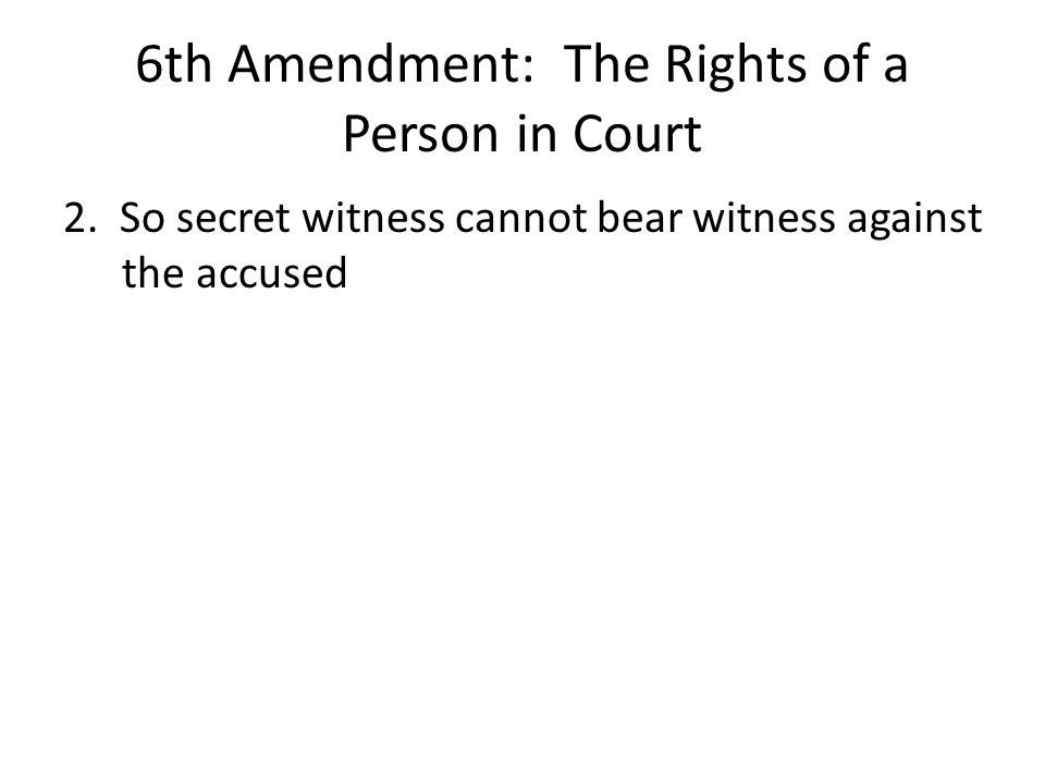 6th Amendment: The Rights of a Person in Court 2. So secret witness cannot bear witness against the accused