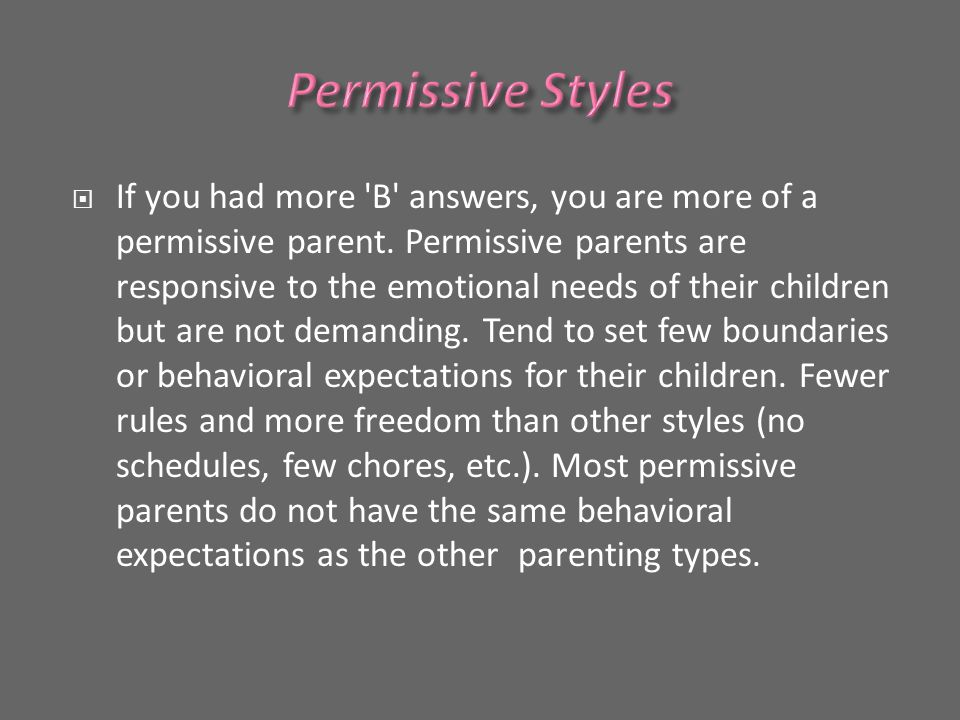  If you had more B answers, you are more of a permissive parent.