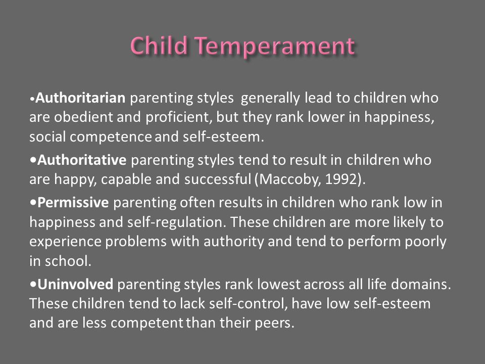 Authoritarian parenting styles generally lead to children who are obedient and proficient, but they rank lower in happiness, social competence and self-esteem.