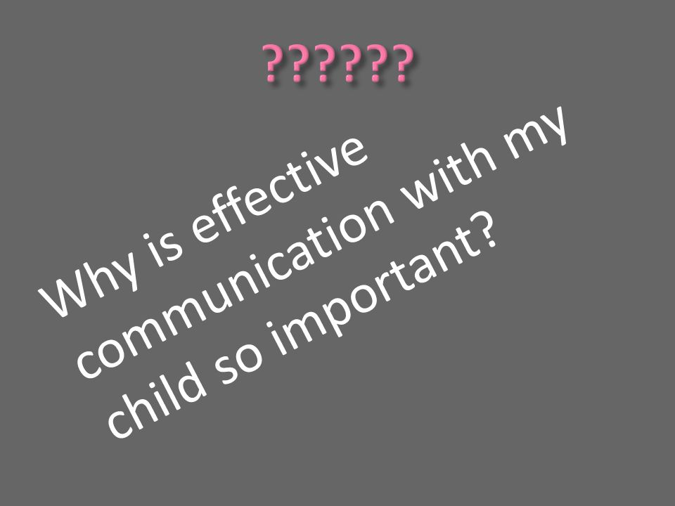 Why is effective communication with my child so important?